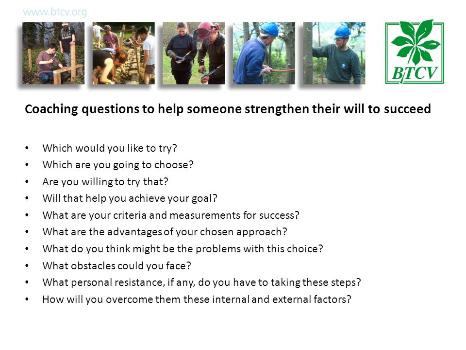 Coaching questions to help someone strengthen their will to succeed Which would you like to try.