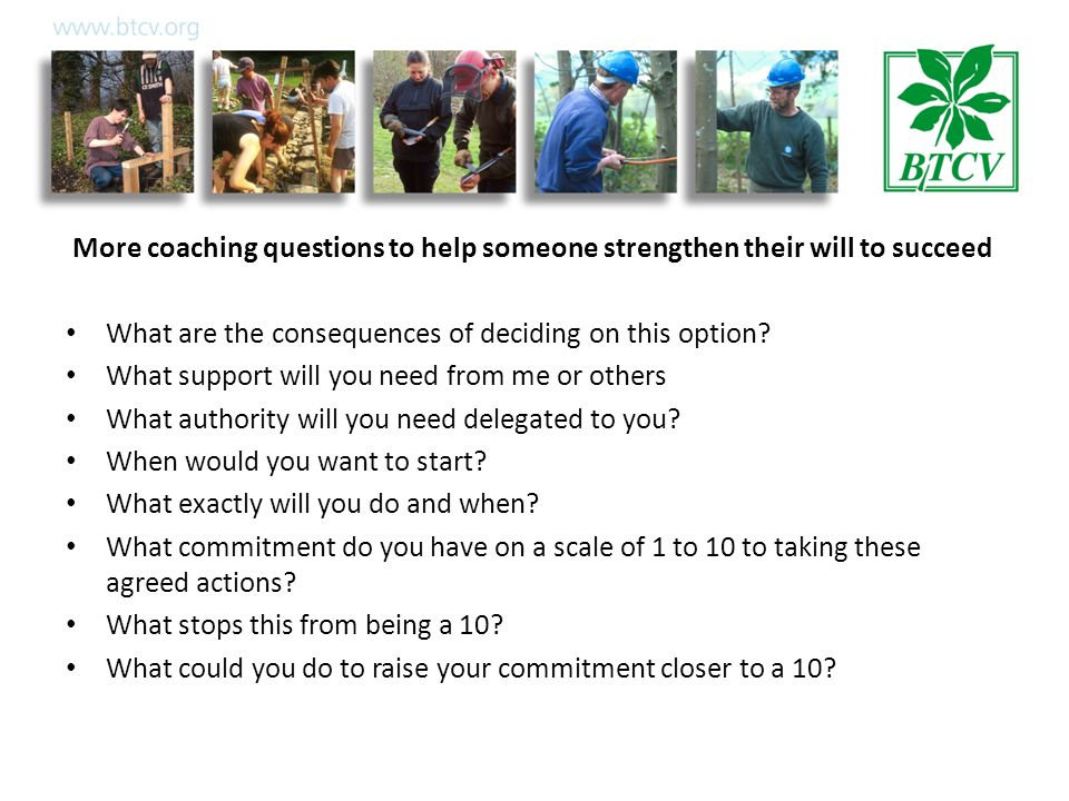 More coaching questions to help someone strengthen their will to succeed What are the consequences of deciding on this option.