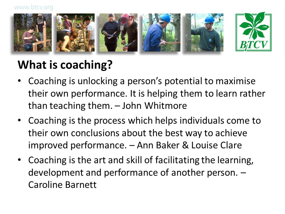 What is coaching. Coaching is unlocking a person's potential to maximise their own performance.