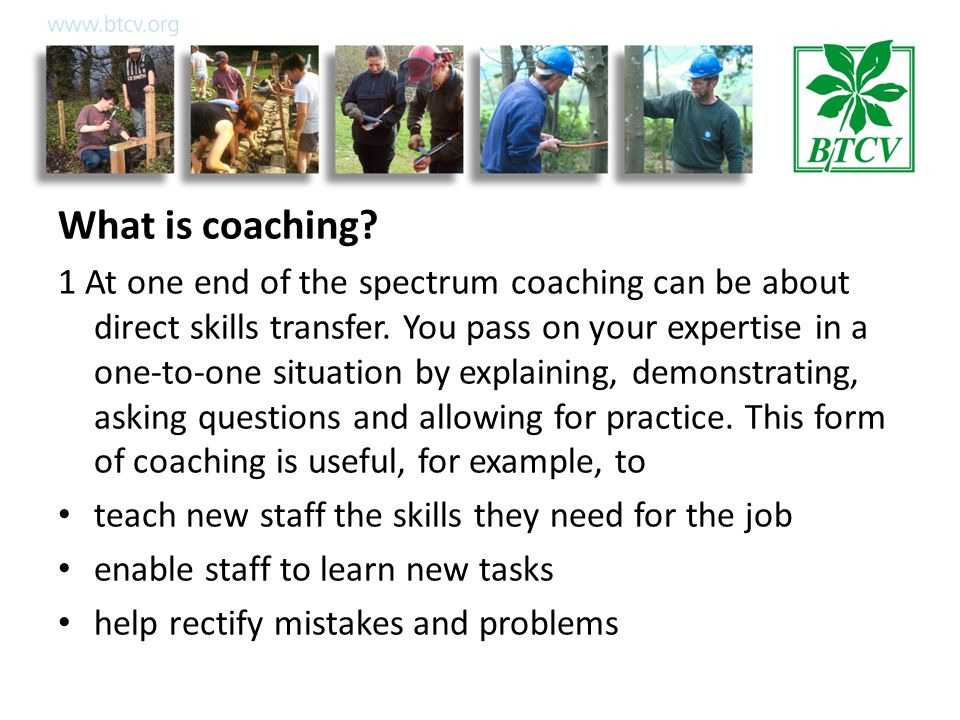 What is coaching. 1 At one end of the spectrum coaching can be about direct skills transfer.
