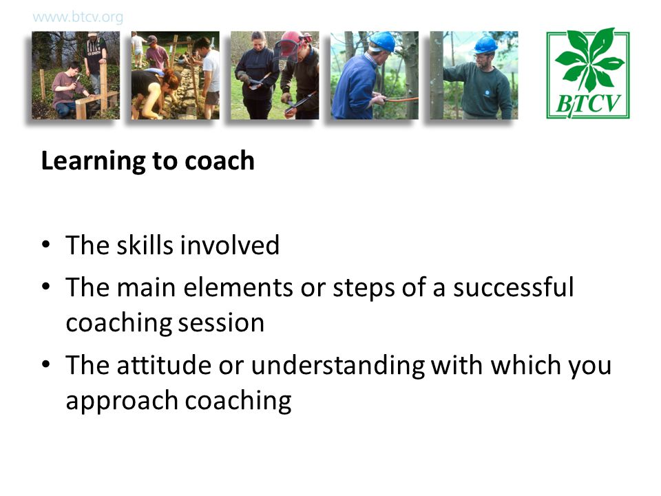 Learning to coach The skills involved The main elements or steps of a successful coaching session The attitude or understanding with which you approach coaching
