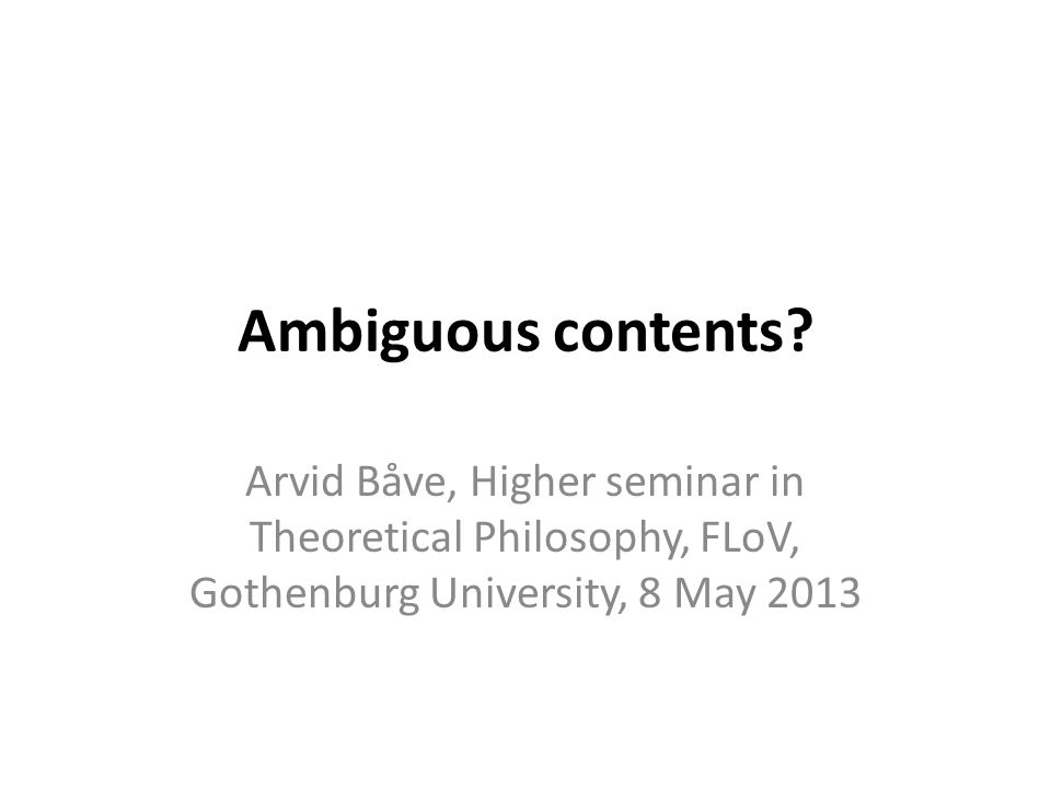 Ambiguous contents? Arvid Båve, Higher seminar in Theoretical Philosophy, FLoV, Gothenburg University, 8 May 2013
