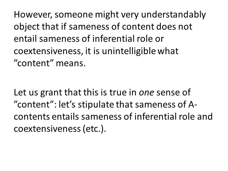 However, someone might very understandably object that if sameness of content does not entail sameness of inferential role or coextensiveness, it is u