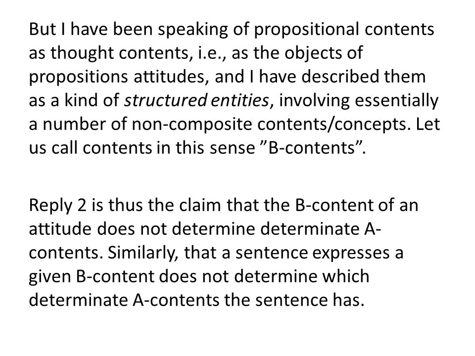 But I have been speaking of propositional contents as thought contents, i.e., as the objects of propositions attitudes, and I have described them as a