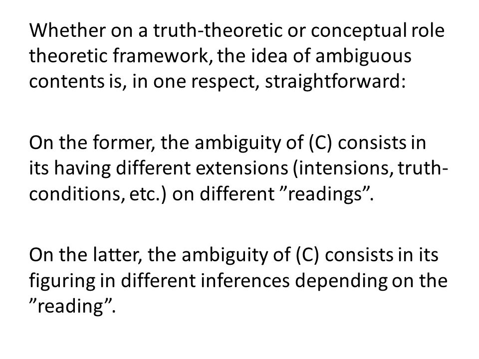Whether on a truth-theoretic or conceptual role theoretic framework, the idea of ambiguous contents is, in one respect, straightforward: On the former