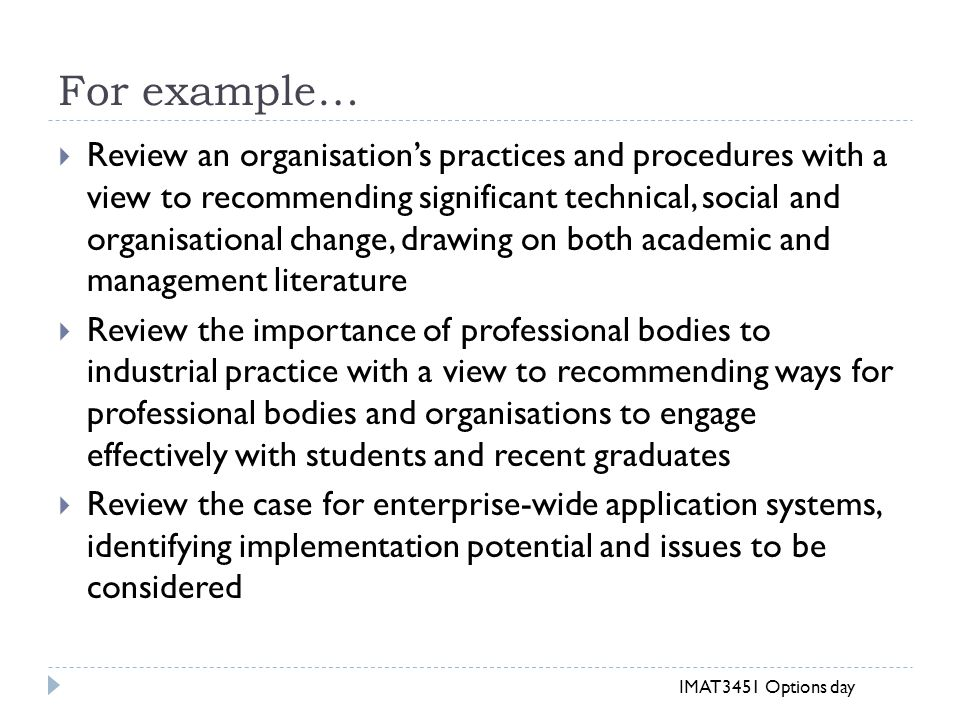For example…  Review an organisation's practices and procedures with a view to recommending significant technical, social and organisational change, drawing on both academic and management literature  Review the importance of professional bodies to industrial practice with a view to recommending ways for professional bodies and organisations to engage effectively with students and recent graduates  Review the case for enterprise-wide application systems, identifying implementation potential and issues to be considered IMAT3451 Options day