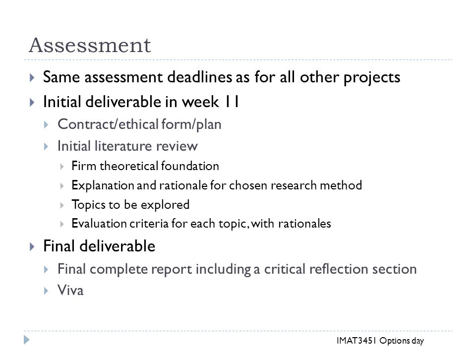 Assessment  Same assessment deadlines as for all other projects  Initial deliverable in week 11  Contract/ethical form/plan  Initial literature review  Firm theoretical foundation  Explanation and rationale for chosen research method  Topics to be explored  Evaluation criteria for each topic, with rationales  Final deliverable  Final complete report including a critical reflection section  Viva IMAT3451 Options day