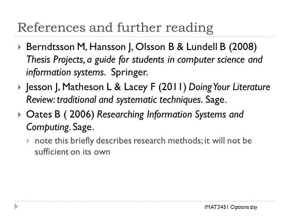References and further reading  Berndtsson M, Hansson J, Olsson B & Lundell B (2008) Thesis Projects, a guide for students in computer science and information systems.