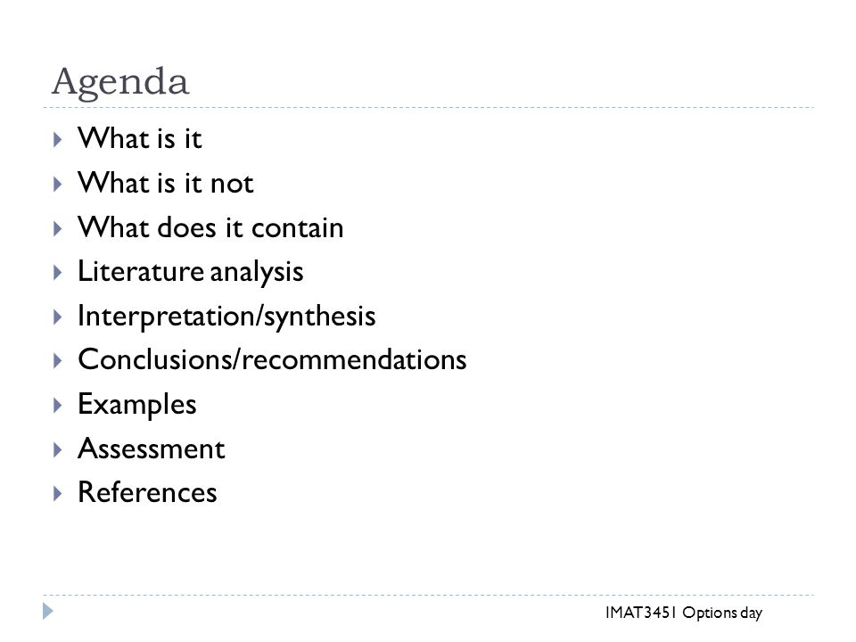 Agenda  What is it  What is it not  What does it contain  Literature analysis  Interpretation/synthesis  Conclusions/recommendations  Examples  Assessment  References IMAT3451 Options day