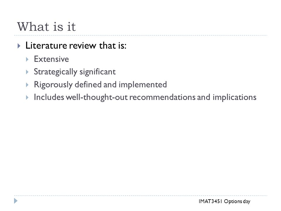 What is it  Literature review that is:  Extensive  Strategically significant  Rigorously defined and implemented  Includes well-thought-out recommendations and implications IMAT3451 Options day