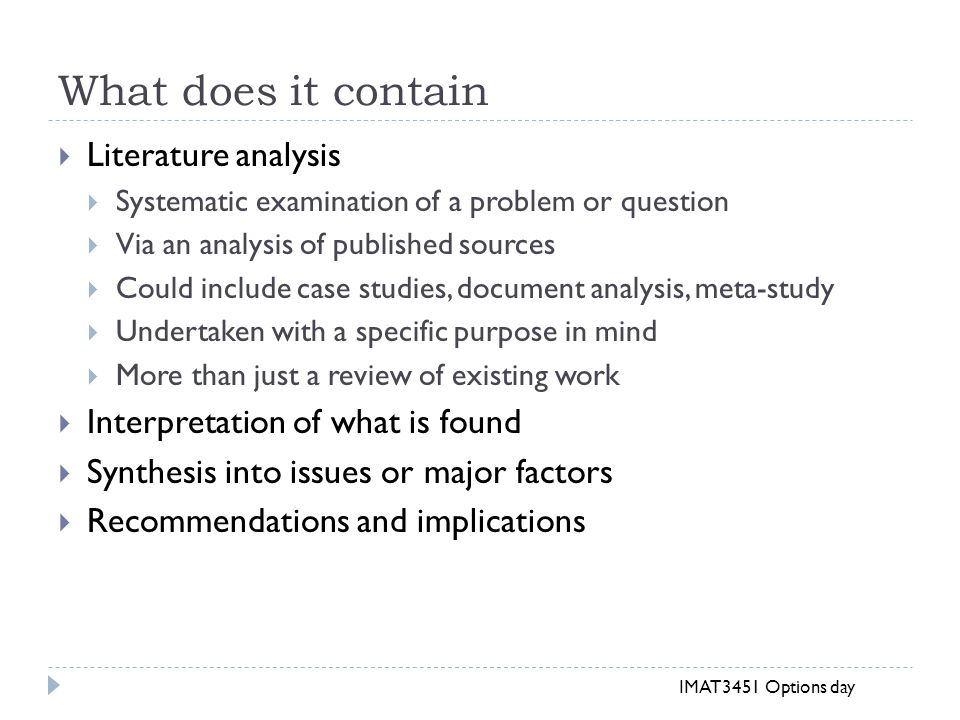 What does it contain  Literature analysis  Systematic examination of a problem or question  Via an analysis of published sources  Could include case studies, document analysis, meta-study  Undertaken with a specific purpose in mind  More than just a review of existing work  Interpretation of what is found  Synthesis into issues or major factors  Recommendations and implications IMAT3451 Options day