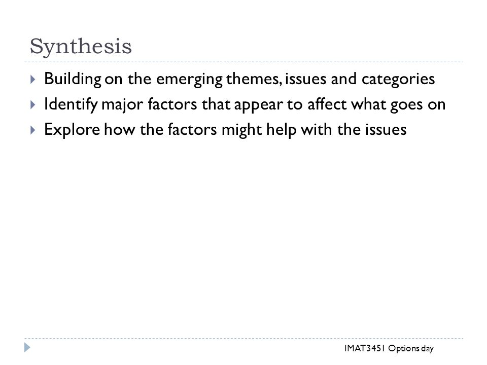 Synthesis  Building on the emerging themes, issues and categories  Identify major factors that appear to affect what goes on  Explore how the factors might help with the issues IMAT3451 Options day