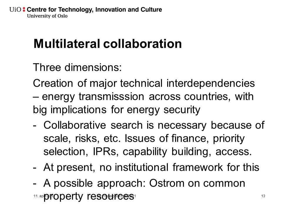 Multilateral collaboration Three dimensions: Creation of major technical interdependencies – energy transmisssion across countries, with big implications for energy security -Collaborative search is necessary because of scale, risks, etc.