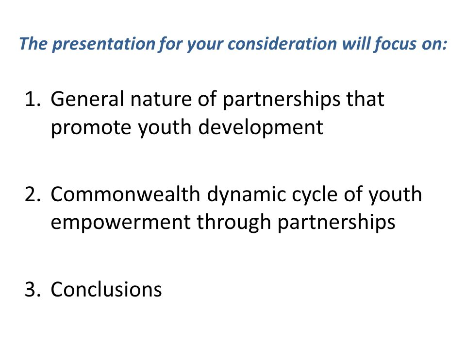 The presentation for your consideration will focus on: 1.General nature of partnerships that promote youth development 2.Commonwealth dynamic cycle of youth empowerment through partnerships 3.Conclusions