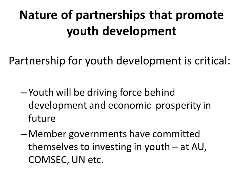 Nature of partnerships that promote youth development Partnership for youth development is critical: – Youth will be driving force behind development and economic prosperity in future – Member governments have committed themselves to investing in youth – at AU, COMSEC, UN etc.