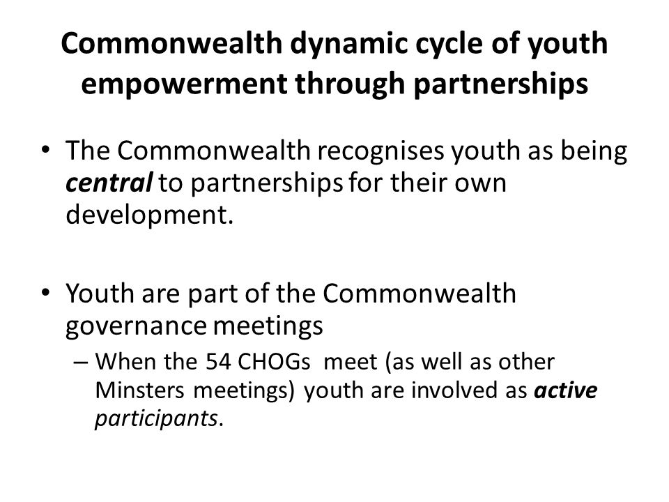 Commonwealth dynamic cycle of youth empowerment through partnerships The Commonwealth recognises youth as being central to partnerships for their own development.