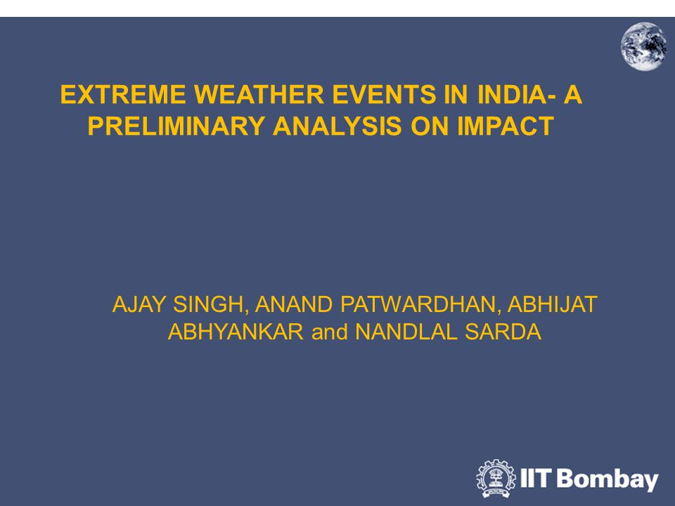 EXTREME WEATHER EVENTS IN INDIA- A PRELIMINARY ANALYSIS ON IMPACT AJAY SINGH, ANAND PATWARDHAN, ABHIJAT ABHYANKAR and NANDLAL SARDA