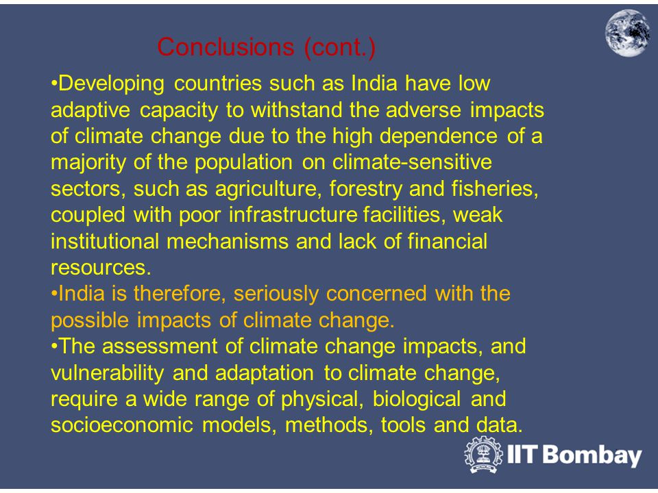 Conclusions (cont.) Developing countries such as India have low adaptive capacity to withstand the adverse impacts of climate change due to the high dependence of a majority of the population on climate-sensitive sectors, such as agriculture, forestry and fisheries, coupled with poor infrastructure facilities, weak institutional mechanisms and lack of financial resources.