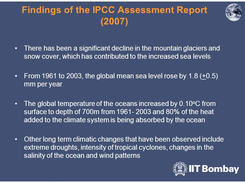 Findings of the IPCC Assessment Report (2007) There has been a significant decline in the mountain glaciers and snow cover, which has contributed to the increased sea levels From 1961 to 2003, the global mean sea level rose by 1.8 (+0.5) mm per year The global temperature of the oceans increased by 0.10 o C from surface to depth of 700m from 1961- 2003 and 80% of the heat added to the climate system is being absorbed by the ocean Other long term climatic changes that have been observed include extreme droughts, intensity of tropical cyclones, changes in the salinity of the ocean and wind patterns