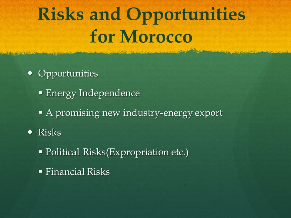 Risks and Opportunities for Morocco Opportunities Opportunities  Energy Independence  A promising new industry-energy export Risks Risks  Political Risks(Expropriation etc.)  Financial Risks