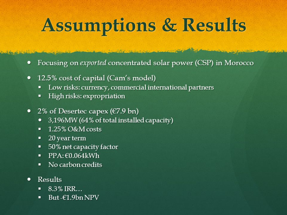 Assumptions & Results Focusing on exported concentrated solar power (CSP) in Morocco Focusing on exported concentrated solar power (CSP) in Morocco 12.5% cost of capital (Cam's model) 12.5% cost of capital (Cam's model)  Low risks: currency, commercial international partners  High risks: expropriation 2% of Desertec capex (€7.9 bn) 2% of Desertec capex (€7.9 bn) 3,196MW (64% of total installed capacity) 3,196MW (64% of total installed capacity)  1.25% O&M costs  20 year term  50% net capacity factor  PPA: €0.064kWh  No carbon credits Results Results  8.3% IRR…  But -€1.9bn NPV