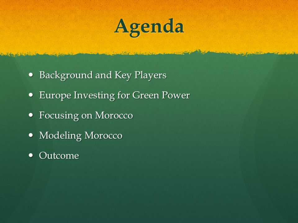 Agenda Background and Key Players Background and Key Players Europe Investing for Green Power Europe Investing for Green Power Focusing on Morocco Focusing on Morocco Modeling Morocco Modeling Morocco Outcome Outcome
