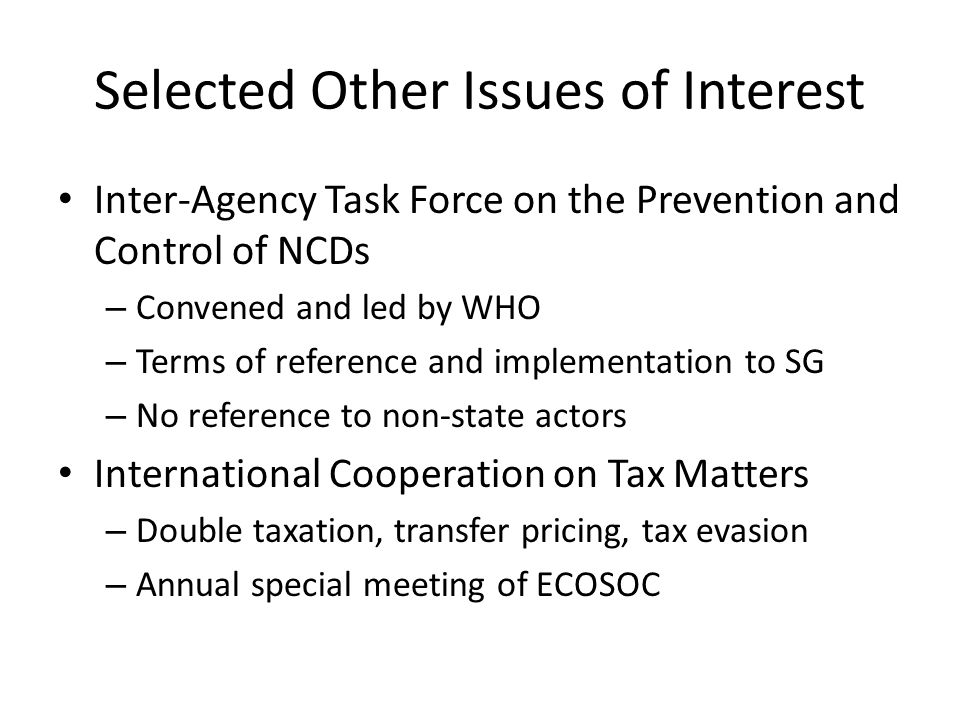 Selected Other Issues of Interest Inter-Agency Task Force on the Prevention and Control of NCDs – Convened and led by WHO – Terms of reference and implementation to SG – No reference to non-state actors International Cooperation on Tax Matters – Double taxation, transfer pricing, tax evasion – Annual special meeting of ECOSOC