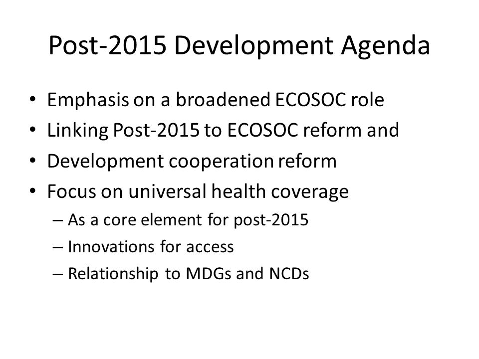 Post-2015 Development Agenda Emphasis on a broadened ECOSOC role Linking Post-2015 to ECOSOC reform and Development cooperation reform Focus on universal health coverage – As a core element for post-2015 – Innovations for access – Relationship to MDGs and NCDs