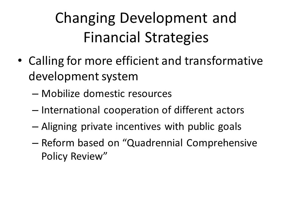 Changing Development and Financial Strategies Calling for more efficient and transformative development system – Mobilize domestic resources – International cooperation of different actors – Aligning private incentives with public goals – Reform based on Quadrennial Comprehensive Policy Review