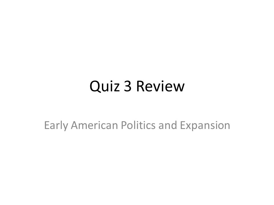 Quiz 3 Review Early American Politics and Expansion