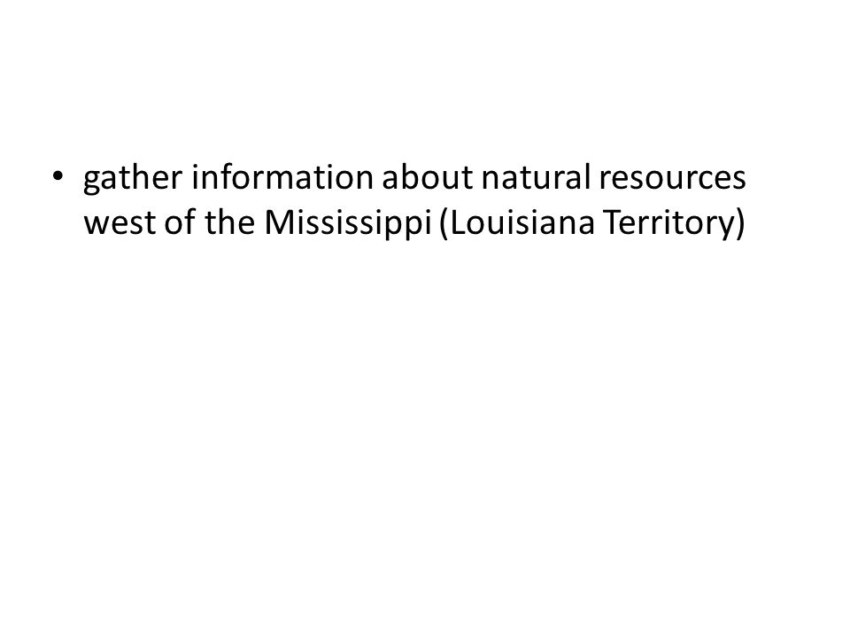 gather information about natural resources west of the Mississippi (Louisiana Territory)