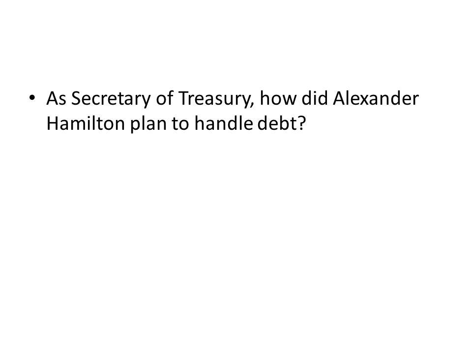 As Secretary of Treasury, how did Alexander Hamilton plan to handle debt