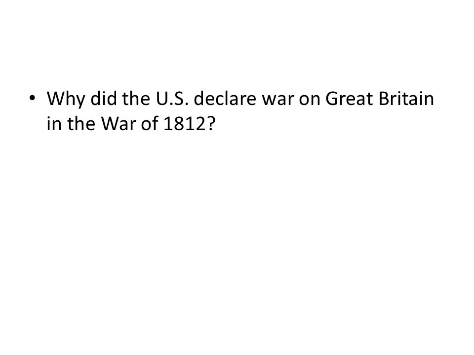 Why did the U.S. declare war on Great Britain in the War of 1812?