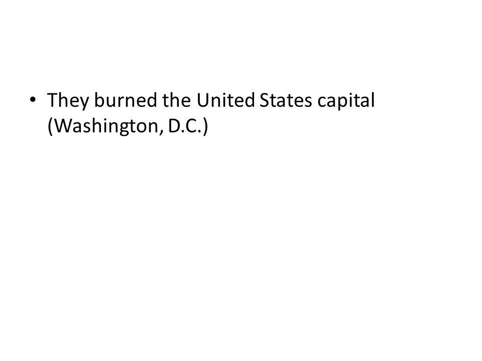 They burned the United States capital (Washington, D.C.)