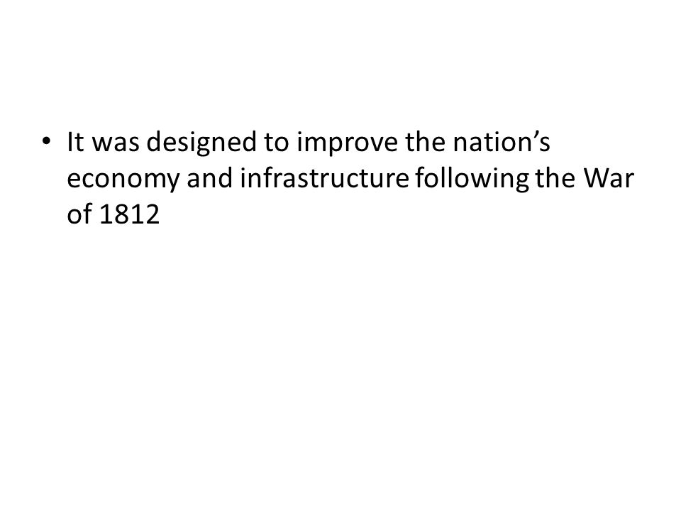 It was designed to improve the nation's economy and infrastructure following the War of 1812