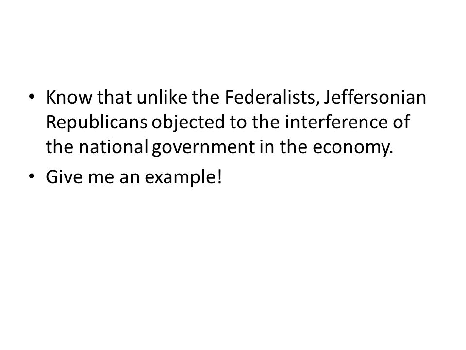 Know that unlike the Federalists, Jeffersonian Republicans objected to the interference of the national government in the economy.