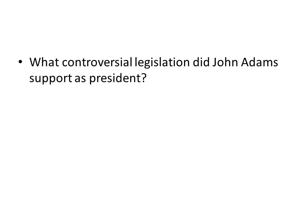 What controversial legislation did John Adams support as president?