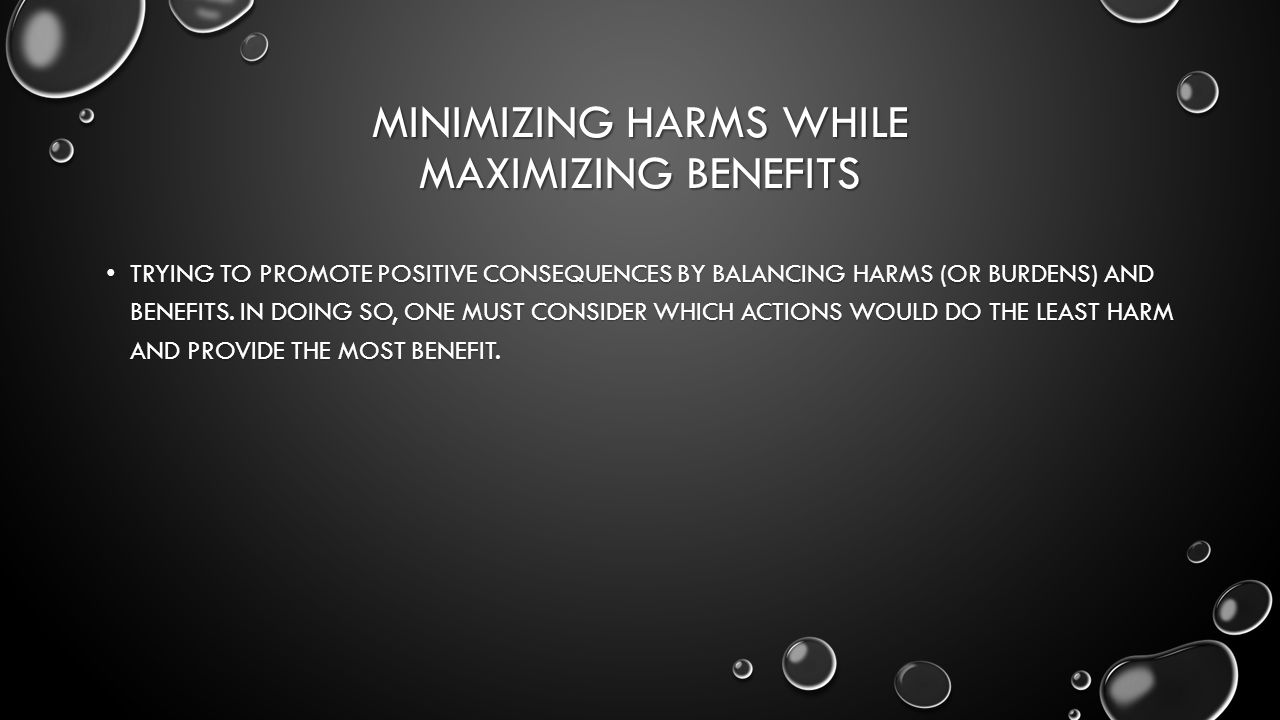 MINIMIZING HARMS WHILE MAXIMIZING BENEFITS TRYING TO PROMOTE POSITIVE CONSEQUENCES BY BALANCING HARMS (OR BURDENS) AND BENEFITS.