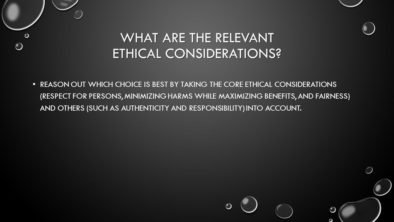 WHAT ARE THE RELEVANT ETHICAL CONSIDERATIONS.