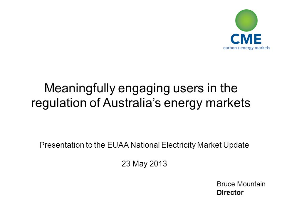 Bruce Mountain Director Meaningfully engaging users in the regulation of Australia's energy markets Presentation to the EUAA National Electricity Market Update 23 May 2013
