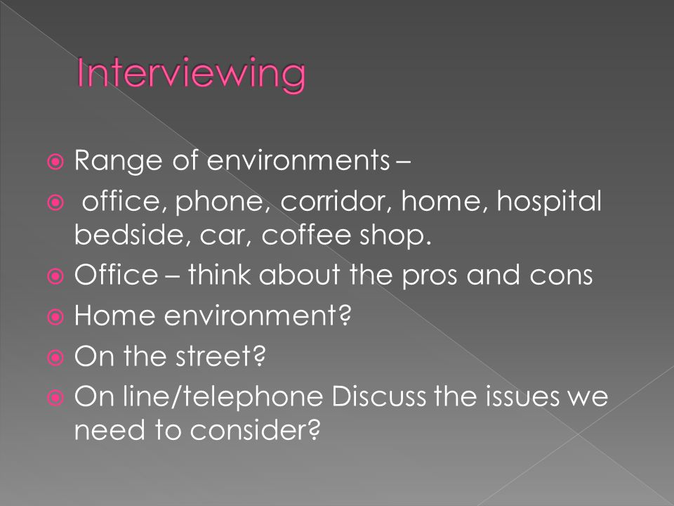  Range of environments –  office, phone, corridor, home, hospital bedside, car, coffee shop.