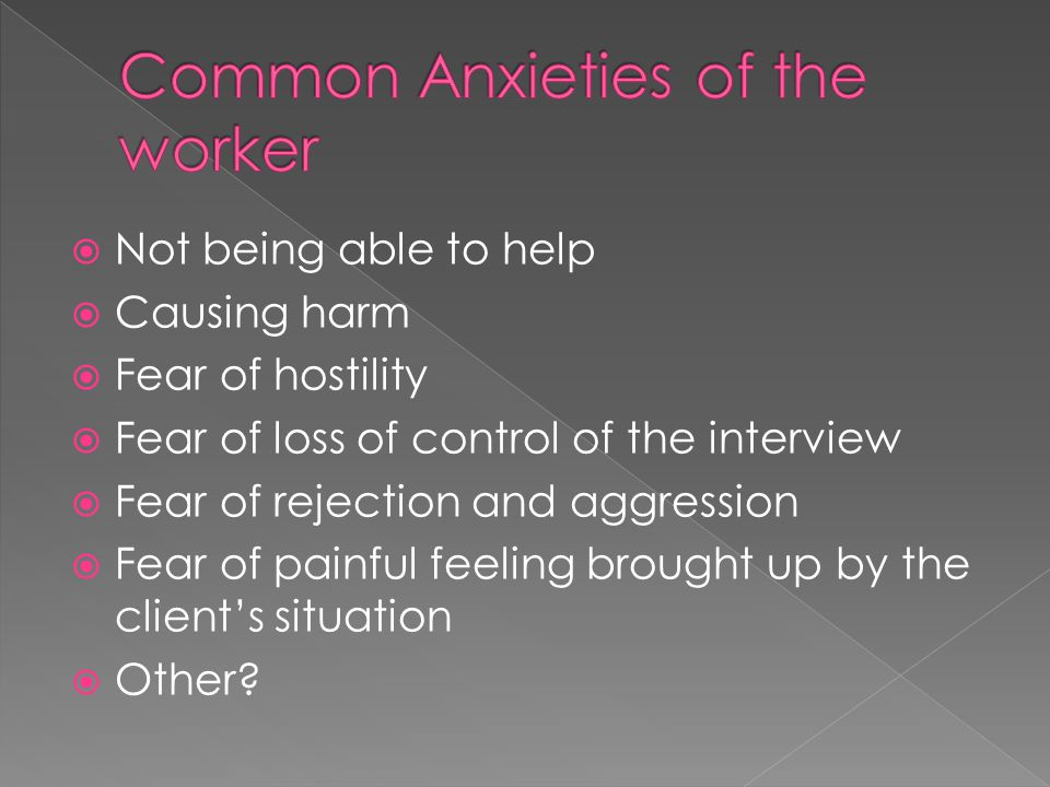  Not being able to help  Causing harm  Fear of hostility  Fear of loss of control of the interview  Fear of rejection and aggression  Fear of painful feeling brought up by the client's situation  Other