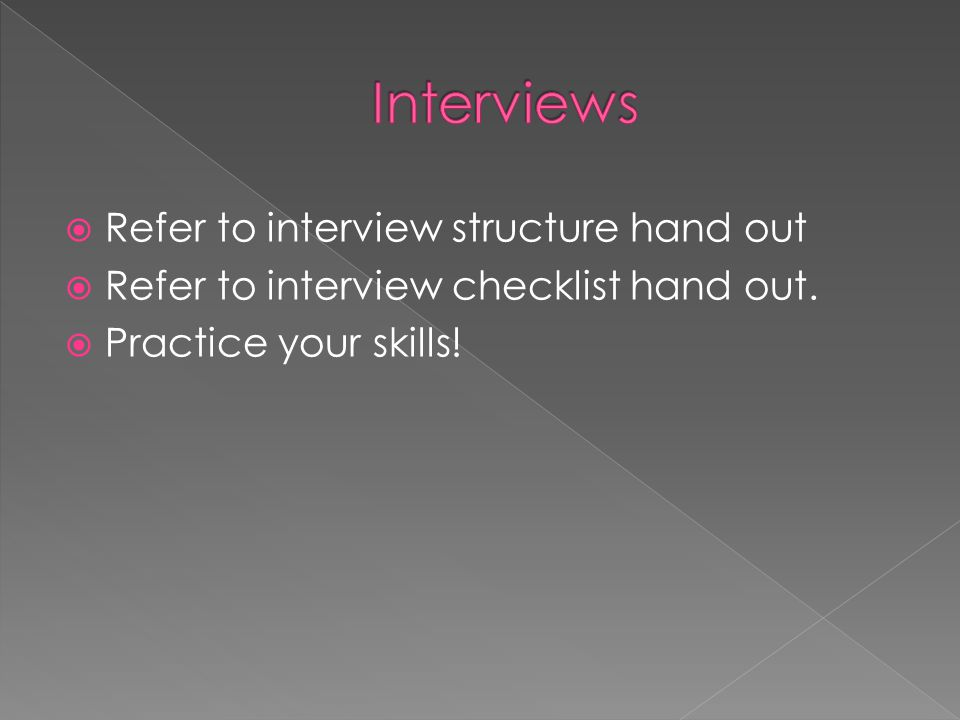  Refer to interview structure hand out  Refer to interview checklist hand out.