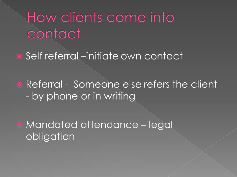  Self referral –initiate own contact  Referral - Someone else refers the client - by phone or in writing  Mandated attendance – legal obligation