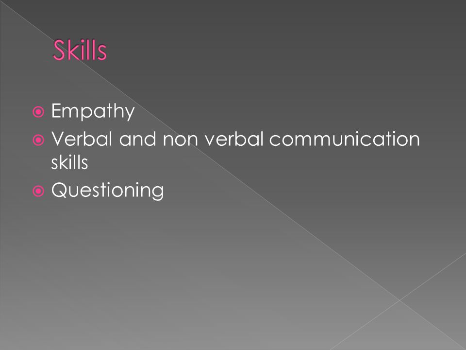  Empathy  Verbal and non verbal communication skills  Questioning