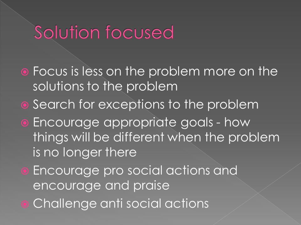  Focus is less on the problem more on the solutions to the problem  Search for exceptions to the problem  Encourage appropriate goals - how things will be different when the problem is no longer there  Encourage pro social actions and encourage and praise  Challenge anti social actions