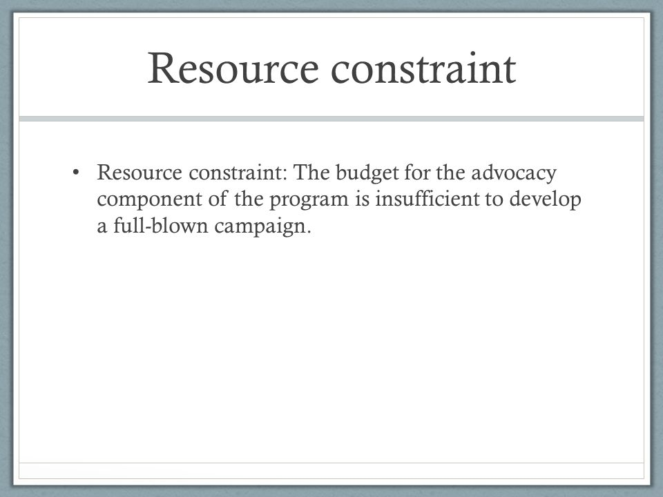 Resource constraint Resource constraint: The budget for the advocacy component of the program is insufficient to develop a full-blown campaign.