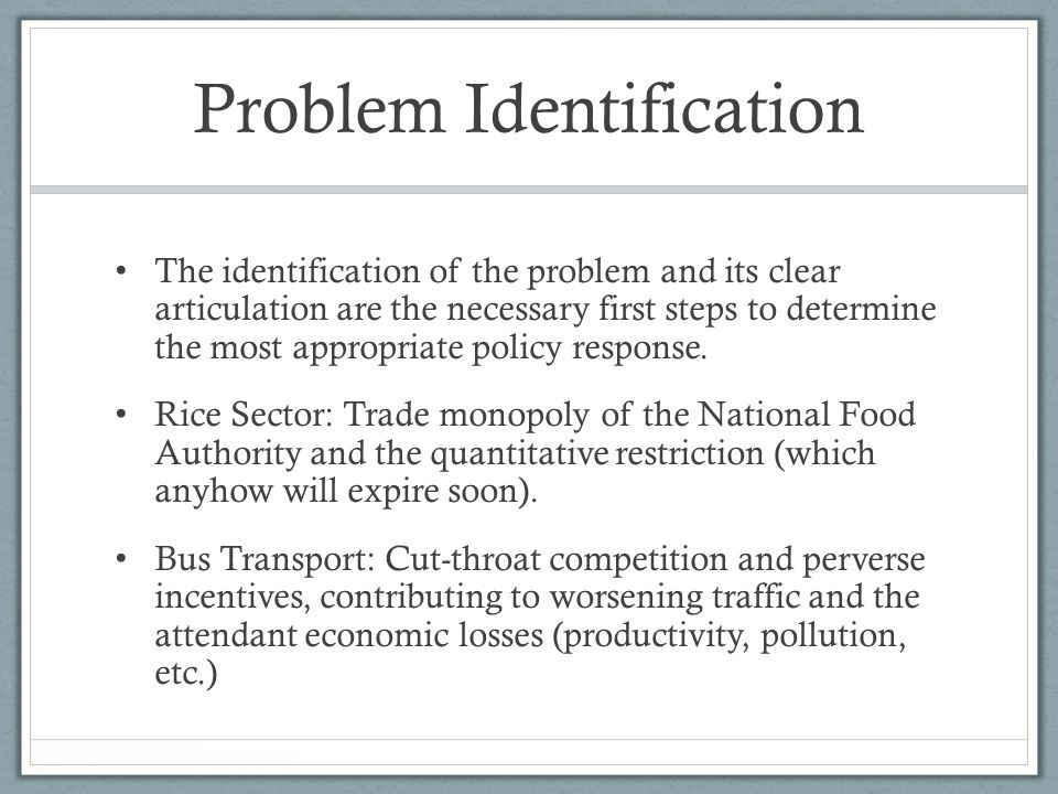 Problem Identification The identification of the problem and its clear articulation are the necessary first steps to determine the most appropriate policy response.