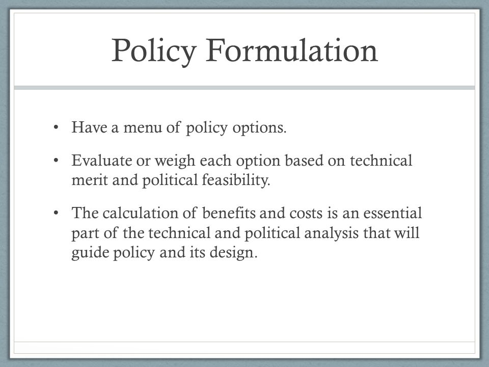 Policy Formulation Have a menu of policy options.