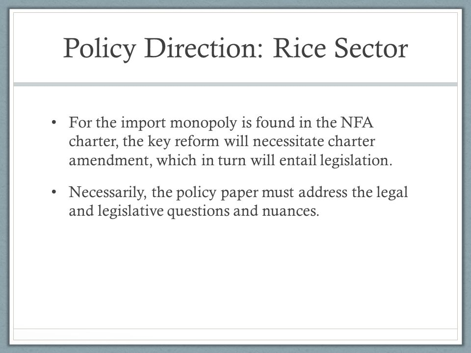 Policy Direction: Rice Sector For the import monopoly is found in the NFA charter, the key reform will necessitate charter amendment, which in turn will entail legislation.